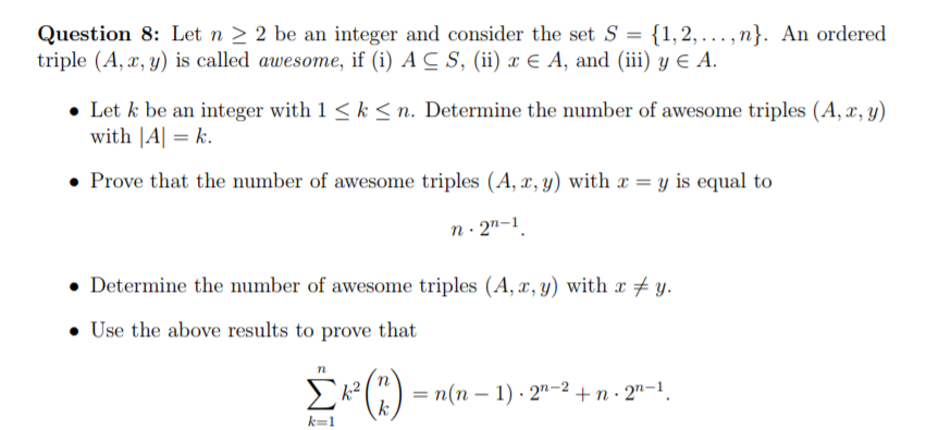 Question 8: Let n-2 be an integer and consider the set S = {1, 2, ,n). An ordered triple (A,x,y) is called awesome, if (i) A , (ii) x є A, and (iii) y є A. Let k be an integer with 1 k with |Al k. n. Determine the number of awesome triples (A, , y) Prove that the number of awesome triples (A, r, y) with y is equal to . Determine the number of awesome triples (A, x,y) with x * y. . Use the above results to prove that k=1
