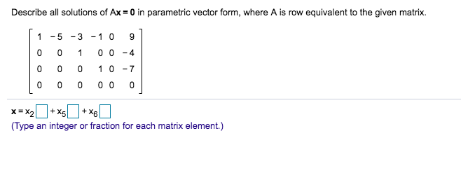 Describe all solutions of Ax= 0 in parametric vector form, where A is row equivalent to the given matrix. 1-53 10 9 0 0 1 00-