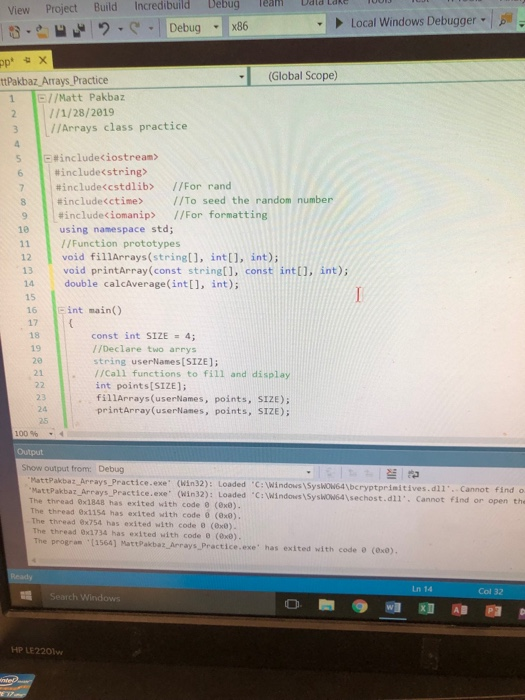 Debug Team Dald Lake View Project Build Incredibuild x86 Local Windows Debugger . р (Global Scope) tPakbaz Arrays Practice 1 E//Matt Pakbaz 2 /1/28/2019 3 //Arrays class practice s otinclude<iostream> # include <string> #includeccstdlìb> //For rand | #include<ctime> //To seed the random number //For formatting 8 #includeciomanip> 10 using namespace std; //Function prototypes 12 void fillArrays (stringl], int[], int) 13 void printArray(const string[], const intt), int) 14 double calcAverage(int], int); 15 16 17 18 19 にint main() const int SIZE = 4; / /Declare two arrys string userNames[SIZE]; 20 21 ./Cal1 functions to fill and display 23 24 25 int points[SIZE]; fillArrays(userNames, points, SIZE) printArray (userNames, points, SIZE) 100 % Output Show output from: Debug MattPakbaz Arrays Practice.exe (Win32): Loaded C: Windows Syshow64\bcryptprimitives.dll Cannot MattPakbaz Arrays Practice.exe (Win32): Load The thread 8x1848 has exited with code 0 (8x0) The thread Ox1154 has exited with code 0 (0x0) The thread 8x754 has exited with code 0 (8x0) The thread 0x1734 has exited with code e (0x8) The program (1564] MattPakbaz, Arrays Practice.exe has exited with code (0x0) ed C:Windows 1SyswOW64,sechost.d. Cannot find or find o open the Ln 14 Col 32 HP LE220lw