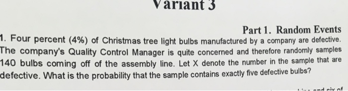 Variant 3 Part 1. Random Events 1. Four percent (4%) of Christmas tree light bulbs manufactured by a company are defective. The companys Quality Control Manager is quite concerned and therefore randomly samples 140 bulbs coming off of the assembly line. Let X denote the number in the sample that are defective. What is the probability that the sample contains exactly five defective bulbs?