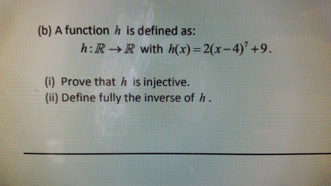 (b) A function h is defined as: h:R->R with h(x)-2(x-4)+9. (i) Prove that h is injective. (ii) Define fully the inverse of h
