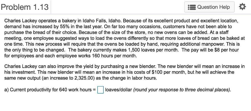 Problem 1.13 Question Help Charles Lackey operates a bakery in ldaho Falls, Idaho. Because of its excellent product and excellent location, demand has increased by 55% in the last year. On far too many occasions, customers have not been able to purchase the bread of their choice. Because of the size of the store, no new ovens can be added. At a staff meeting, one employee suggested ways to load the ovens differently so that more loaves of bread can be baked at one time. This new process will require that the ovens be loaded by hand, requiring additional manpower. This is the only thing to be changed. The bakery currently makes 1,500 loaves per month. The pay will be $8 per hour for employees and each employee works 160 hours per month Charles Lackey can also improve the yield by purchasing a new blender. The new blender will mean an increase in his investment. This new blender will mean an increase in his costs of $100 per month, but he will achieve the same new output (an increase to 2,325.00) as the change in labor hours. a) Current productivity for 640 work hours = loaves/dollar (round your response to three decimal places)