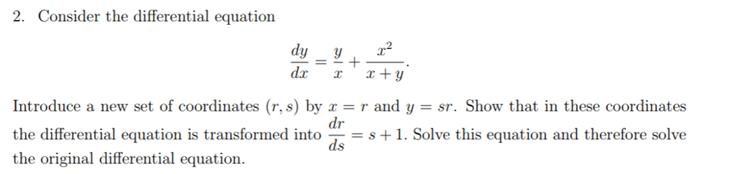 2. Consider the differential equation r2 Introduce a new set of coordinates (r, s) by -r and y -sr. Show that in these coordinates the differential equation is transformed into dve this equation and therefore solve the original differential equation. ds