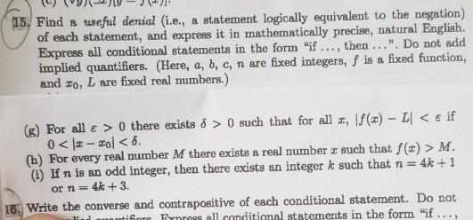 15, Find a useful denial (i.e., a statement logically equivalent to the negation) precise, natural English. of each statement, and express it in mathematically Express all conditional statements in the form if., then.... Do not add implied quantifiers. (Here, a, b, c, n are fixed integers, f is a fixed function, and zo, L are fixed real numbers.) (g) For all ε > 0 there exists δ > 0 such that for all z, If(2)-11 <eif (h) For every real mumber M there exists a real number z such that f() > AM (i) If n is an odd integer, then there exists an integer k such that n 4k+1 Or n = 4k + 3. 16. Write the converse and contrapositive of each conditional statement. Do not er allconditional statements in the form if