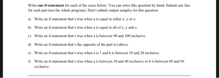 Write one if-statement for each of the cases below. You can solve this question by hand. Submit one line for each part (not the whole program). Dont submit output samples for this question. a) Write an if-statement thats true when a is equal to either x, y or z. b) Write an if-statement thats true when a is equal to all of x, y and z c Write an if-statement thats true when a is between 90 and 100 inclusive d)Wi an -tatcmenthars hopi the )be Write an if-statement thats true when a is 1 and b is between 10 and 20 inclusive Write an if-statement thats true when a is between 30 and 40 exclusive or b is between 80 and 90 exclusive
