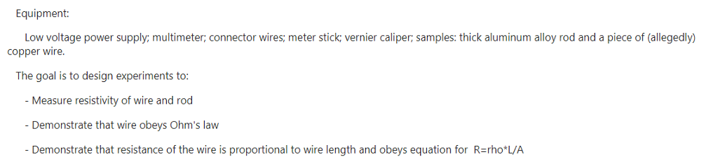 Equipment: Low voltage power supply; multimeter; connector wires; meter stick; vernier caliper; samples: thick aluminum alloy rod and a piece of (allegedly) copper wire. The goal is to design experiments to - Measure resistivity of wire and rod Demonstrate that wire obeys Ohms law Demonstrate that resistance of the wire is proportional to wire length and obeys equation for R=rho*L/A