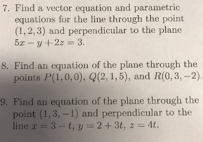 7. Find a vector equation and parametric equations for the line through the point (1, 2, 3) and perpendicular to the plane 8. Find an equation of the plane through the points P(1, 0,0), Q(2, 1,5), and R(0,3, -2) 9. Find an equation of the plane through the point (1, 3,-1) and perpendicular to the line x-3-t, y = 2 + 3t, z = 4t.