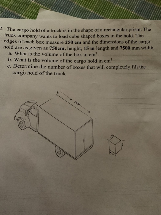 2. The cargo hold of a truck is in the shape of a rectangular prism. The truck company wants to load cube shaped boxes in the