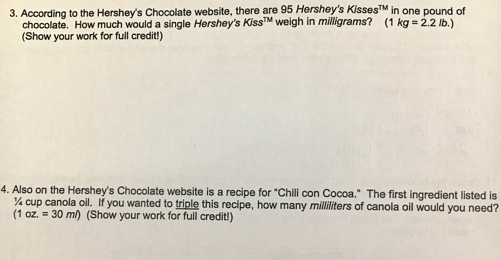 3. According to the Hersheys Chocolate website, there are 95 Hersheys KissesTM in one pound of chocolate. How much would a single Hersheys KissTM weigh in miligrams? (1 kg 2.2 b.) (Show your work for full credit!) 4. Also on the Hersheys Chocolate website is a recipe for Chili con Cocoa. The first ingredient listed is 4 cup canola oil. If you wanted to triple this recipe, how many milliters of canola oil would you need? (1 oz. 30 ml) (Show your work for full credit!)