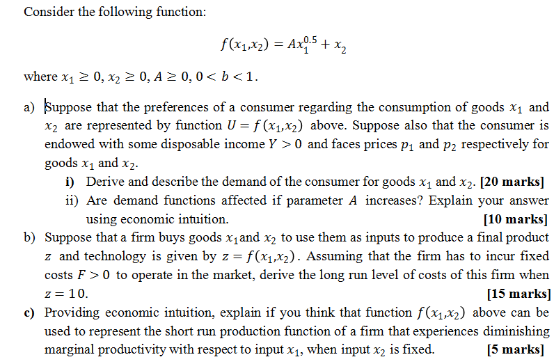 Consider the following function: where x1 2 0,0,A 0, 0<1. a) Suppose that the preferences of a consumer regarding the consumption of goods x1 and x2 are represented by function = f(x1,x2) above. Suppose also that the consumer is endowed with some disposable income Y > 0 and faces prices pı and p2 respectively for goods x1 and x2. i) Derive and describe the demand of the consumer for goods x1 and x2. [20 marks] i) Are demand functions affected if parameter A increases? Explain your answer [10 marks] b) Suppose that a firm buys goods x and x2 to use them as inputs to produce a final product z and technology is given by z = f(x1,x2). Assuming that the firm has to incur fixed costs F>0 to operate in the market, derive the long run level of costs of this firm when [15 marks] c) Providing economic intuition, explain if you think that function f(x1,x2) above can be used to represent the short run production function of a firm that experiences diminishing [5 marks] using economic intuition. z= 10. marginal productivity with respect to input x1, when input x2 is fixed.