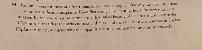 ou are a veteran nurse at a heart transplant unit of a hospital. One of your jobs is to orient new nurses amazed b Th Explain to heart transplants. Upon first seeing a live, beating heart, the new nurses are y the coordination between the rhythmical beating of the atria and the ventricles. notice that first the atria contract and relax, and then the ventricles contract and relax. ey ro the new nurses why this organ is able to coordinate its function so precisely