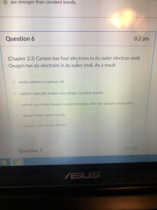 Oare stronger than covalent bonds. Question 6 0.2 pts Chapter 2.2) Carbon has four electrons in its outer electron shell. Oxygen has six electrons in its outer shell. As a result O some carbon is carbon-14 carbon typically makes two single covalent bonds. carbon can make double covalent bonds with two oxygen molecules. carbon makes polar bonds. oxygen makes polar bonds. 0.2 pts Question 7