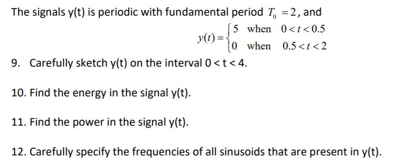 The signals y(t) is periodic with fundamental period T 2, and 5 when 0<t<0.5 0 when 0.5<t<2 yt) 9. Carefully sketch y(t) on the interval 0 < t<4. 10. Find the energy in the signal y(t) 11. Find the power in the signal y(t) 12. Carefully specify the frequencies of all sinusoids that are present in y(t)