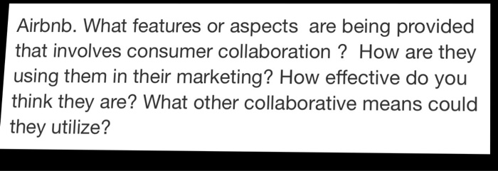 Airbnb. What features or aspects are being provided that involves consumer collaboration? How are they using them in their marketing? How effective do you think they are? What other collaborative means could they utilize?