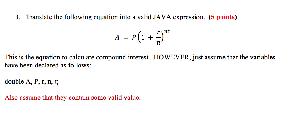 3. Translate the following equation into a valid JAVA expression. (5 points) This is the equation to calculate compound interest. HOWEVER, just assume that the variables have been declared as follows: double A, P, x, o, i; Also assume that they contain some valid value.