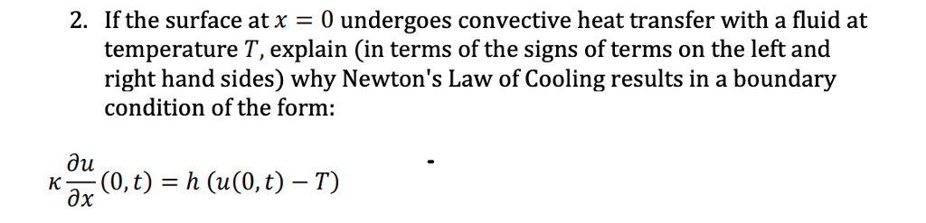 If the surface at x = 0 undergoes convective heat transfer with a fluid at temperature T, explain (in terms of the signs of terms on the left and right hand sides) why Newtons Law of Cooling results in a boundary condition of the form: 2. ди дх K (0,t) = h (u(0,t)-T)