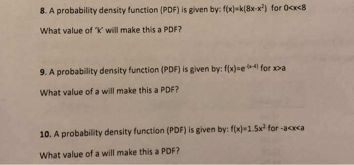 8. A probability density function (PDF) is given by: f(x)-k(8x-x2) for 0cx<8 What value of k will make this a PDF? 9. A probability density function (PDF) is given by: f(x)-e.( 4) for x>a What value of a will make this a PDF? 10. A probability density function (PDF) is given by: f(x)-1.5x2 for -acx<a What value of a will make this a PDF?