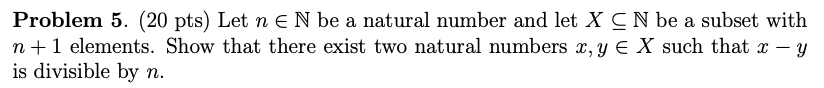 Problem 5. (20 pts) Let n E N be a natural number and let X C N be a subset with n+ 1 elements. Show that there exist two natural numbers x,y є X such that x-y is divisible by n.