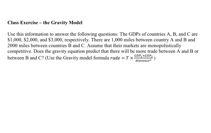 Class Exercise the Gravity Model Use this information to answer the following questions: The GDPs of countries A, B, and C are $1,000, $2,000, and S3,000, respectively. There are 1,000 miles between country A and B and 2000 miles between countries B and C. Assume that their markets are monopolistically competitive. Does the gravity equation predict that there wil be more trade between A and B or between B and C? (Use the Gravity model formula rade Tx nce GDP XGDP distance