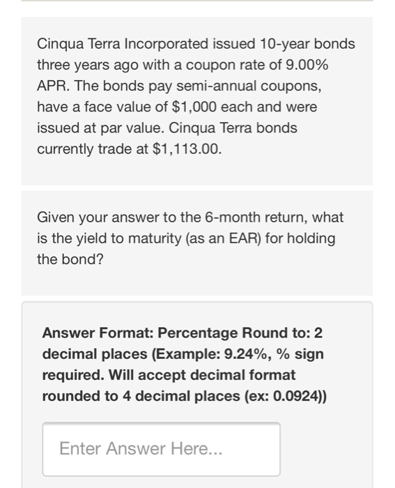 Cinqua Terra Incorporated issued 10-year bonds three years ago with a coupon rate of 9.00% APR. The bonds pay semi-annual coupons, have a face value of $1,000 each and were issued at par value. Cinqua Terra bonds currently trade at $1,113.00. Given your answer to the 6-month return, what is the yield to maturity (as an EAR) for holding the bond? Answer Format: Percentage Round to: 2 decimal places (Example: 9.24%, % sign required. Will accept decimal format rounded to 4 decimal places (ex: 0.0924)) Enter Answer Here...