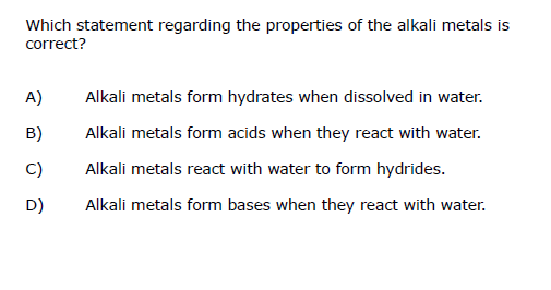 Which statement regarding the properties of the alkali metals is correct? A) Alkali metals form hydrates when dissolved in wa