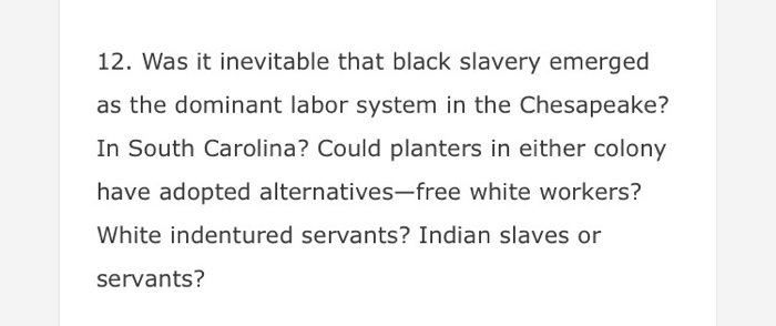 12. Was it inevitable that black slavery emerged as the dominant labor system in the Chesapeake? In South Carolina? Could planters in either colony have adopted alternatives-free white workers? White indentured servants? Indian slaves or servants?