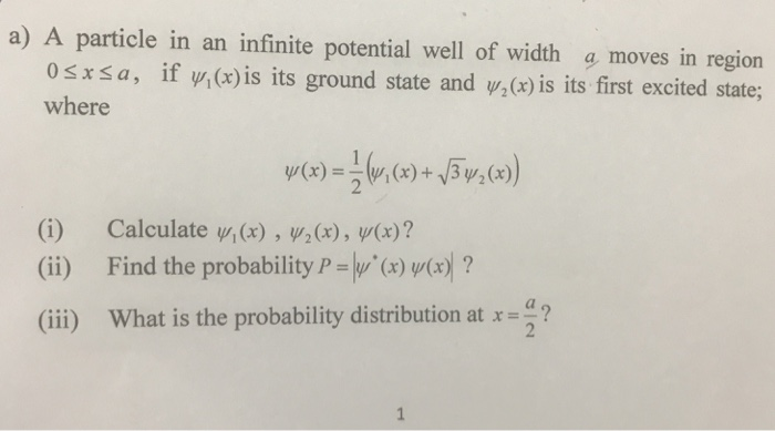a) A particle in an infinite potential well of width a moves in region 0 x a , if y, (x)is its ground state and џАх)is its first excited state; where (i) (ii) (iii) Calculate y,(x) , y/2(x), y(x) ? Find the probability P 14/(xw(x)? What is the probability distribution at x a?