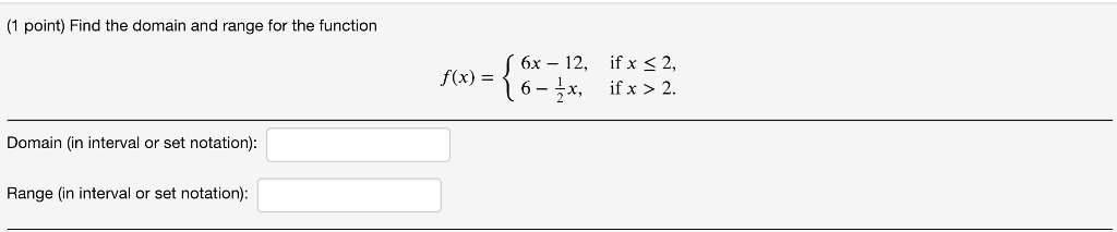 (1 point) Find the domain and range for the function x)6x- 12, ifx 2, 6 - ^x, if x > 2. f(x) Domain (in interval or set notation) Range (in interval or set notation):