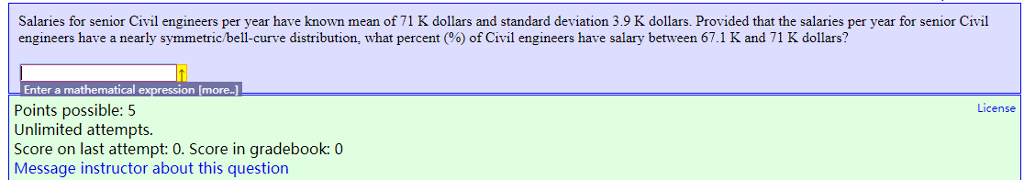 Salaries for senior Civil engineers per year have known mean of 71 K dollars and standard deviation 3.9 K dollars. Provided that the salaries per year for senior Civil engineers have a nearly symmetric b ell-curve distribution, what percen % of Civil engineers have salary between 671 K and 71 K dollars? Enter a mathematical Points possible: 5 Unlimited attempts. Score on last attempt: 0. Score in gradebook: 0 Message instructor about this question more License