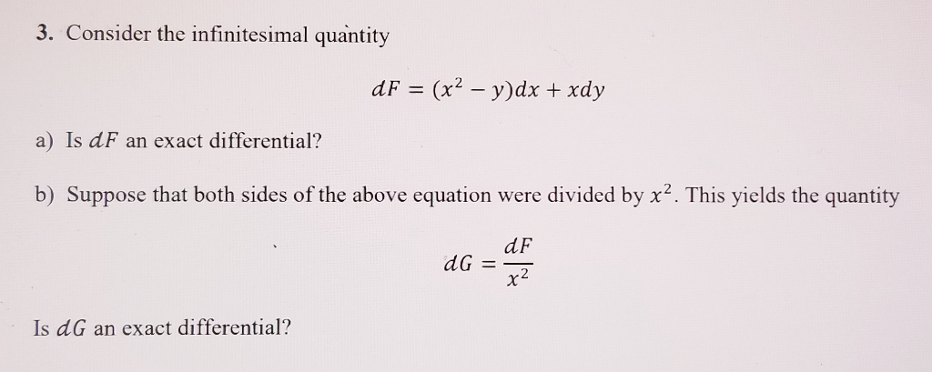 3. Consider the infinitesimal quantity a) Is dF an exact differential? b) Suppose that both sides of the above equation were divided by x2. This yields the quantity dF Is dG an exact differential?
