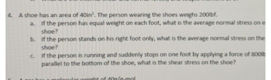 4. A shoe has an area of 40in2. The person wearing the shoes weighs 200ibf. a. If the person has equal weight on each foot, what is the average normal stress on e b. If the person stands on his right foot only, what is the average normal stress on the c. If the person is running and suddenly stops on one foot by applying a force of 800 shoe? shoe? parallel to the bottom of the shoe, what is the shear stress on the shoe?