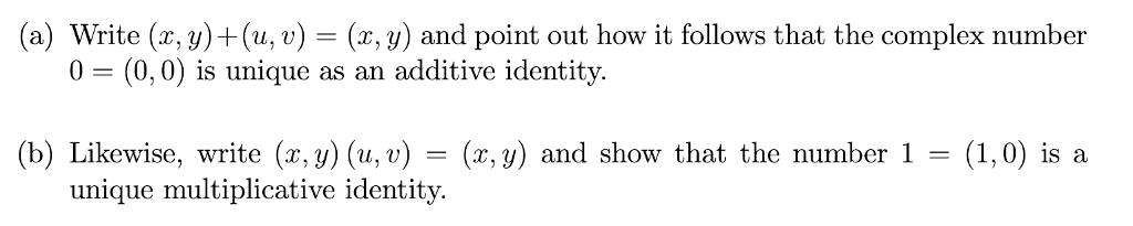 (a) Write (x, y)+(u, v) (x, y) and point out how it follows that the complex number 0 (0,0) is unique as an additive identity. (b) Likewise, write (x, y) (u, v) - (x, y) and show that the number 1- (1,0) is a unique multiplicative identity.
