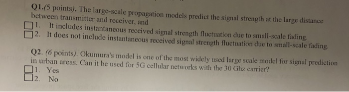 Q1.(5 points). The large-scale propagation models predict the signal strength at the large distance between transmitter and receiver, and 1. It includes instantancous received signal strength fluctuation due to small-scale fading. 2. It does not include instantancous received signal strength fluctuation due to Q2. (6 points). Okumuras model is one of the most widely used large scale model for signal prediction in urban areas. Can it be used for 5G cellular networks with the 30 Ghz carrier? 1. Yes 2. No