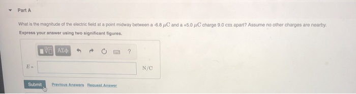 Part A What is the magnitude of the elect c field at a poit mdway between a 6.8 μ0 and a +5.0 μΟ charge 9.0 cm apart? Assume no other charges are nearby Express your answer using two significant figures N/C Submit Previous Answers Request Answer