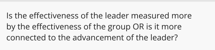 Is the effectiveness of the leader measured more by the effectiveness of the group OR is it more connected to the advancement of the leader?