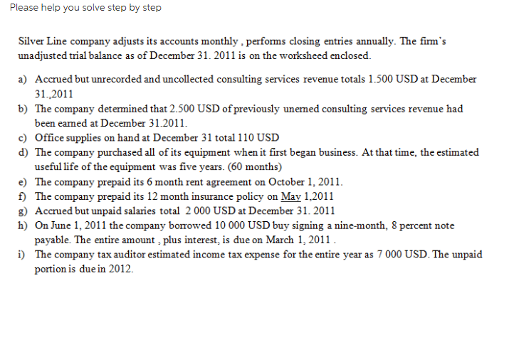 Please help you solve step by step Silver Line company adjusts its accounts monthly, performs closing entries annually. The firms unadjusted trial balance as of December 31. 2011 is on the worksheed enclosed. a) Accrued but unrecorded and uncollected consulting services revenue toals 1.500 USD at December 31.,2011 b) The company detemined that 2.500 USD ofpreviously unemed consulting services revenue had been eamed at December 31.2011 c) Office supplies on hand at December 31 total 110 USD d) The company purchased all of its equipment when it first began business. At that time, the estimated useful life of the equipment was five years. (60 months) e) The company prepaid its 6 month rent agreement on October 1, 2011 f) The company prepaid its 12 month insurance policy on May 1,2011 g) Accrued but unpaid salaries total 2 000 USD at December 31. 2011 h) On June 1, 2011 the company borrowed 10 000 USD buy signing a nine-month, 8 percent note payable. The entire amount , plus interest, is due on March 1, 2011 The company tax auditor estimated income tax expense for the entire year as 7 000 USD. The unpaid portion is due in 2012.