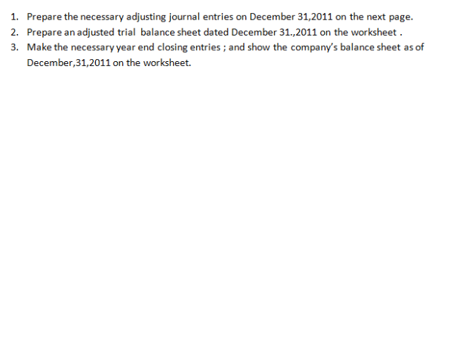 1. 2. 3. Prepare the necessary adjusting journal entries on December 31,2011 on the next page. Prepare an adjusted trial balance sheet dated December 31.,2011 on the worksheet Make the necessary year end closing entries ; and show the companys balance sheet as of December,31,2011 on the worksheet.