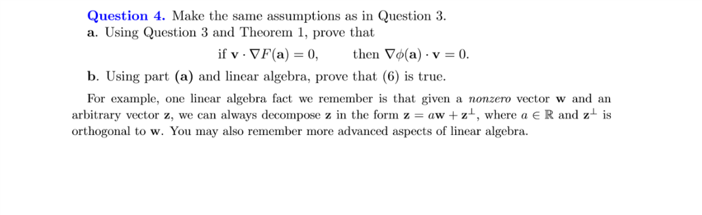 Question 4. Make the same assumptions as in Question 3. a. Using Question 3 and Theorem 1, prove that if v . ▽F(a) = 0, then ▽φ(a) . v-0. b. Using part (a) and linear algebra, prove that (6) is true. For example, one linear algebra fact we remember is that given a nonzero vector w and an arbitrary vector z, we can always decompose z in the form z-aw + z, where a e R and orthogonal to w. You may also remember more advanced aspects of linear algebra is