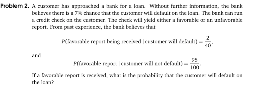 Problem 2. A customer has approached a bank for a loan. Without further information, the bank believes there is a 7% chance that the customer will default on the loan. The bank can run a credit check on the customer. The check will yield either a favorable or an unfavorable report. From past experience, the bank believes that P(favorable report being received | customer will default) 2 40 and 95 100 P(favorable report customer will not default) If a favorable report is received, what is the probability that the customer will default on the loan?