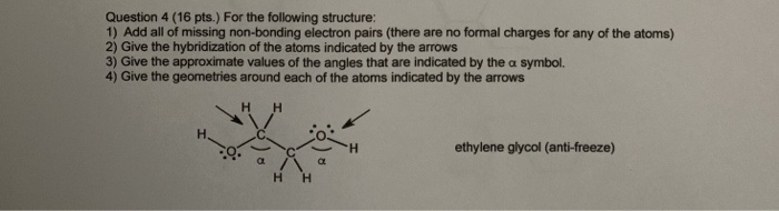 Question 4 (16 pts.) For the following structure: 1) Add all of missing non-bonding electron pairs (there are no formal charges for any of the atoms) 2) Give the hybridization of the atoms indicated by the arrows 3) Give the approximate values of the angles that are indicated by the a symbol. 4) Give the geometries around each of the atoms indicated by the arrows ethylene glycol (anti-freeze) НН