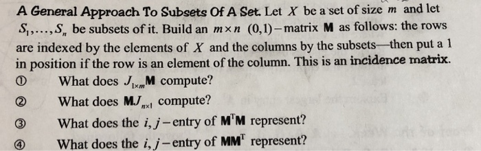 A General Approach To Subsets of A Set. Let X be a set of size m and let S,S, be subsets of it. Build an mxn (0,1)-matrix M as follows: the rows are indexed by the elements of X and the columns by the subsets-then put a1 in position if the row is an element of the column. This is an incidence matrix. 19. D What does JyM compute? What does M., compute? What does the i,j- entry of MM represent? What does the i,j-entry of MMT represent? ②