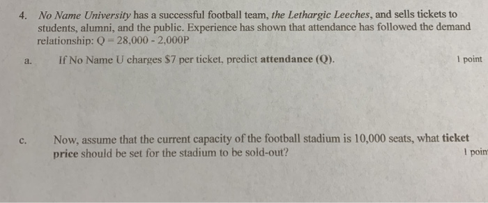 No Name University has a successful football team, the Lethargic Leeches, and sells tickets to students, alumni, and the public. Experience has shown that attendance has followed the demand relationship: Q -28,000- 2,000P 4. a. If No Name U charges $7 per ticket, predict attendance (Q). l point c. Now, assume that the current capacity of the football stadium is 10,000 seats, what ticket price should be set for the stadium to be sold-out? l poin