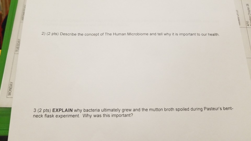 2) (2 pts) Describe the concept of The Human Microbiome and tell why it is important to our health 3 (2 pts) EXPLAIN why bacteria ultimately grew and the mutton broth spoiled during Pasteurs bent- neck flask experiment. Why was this important?