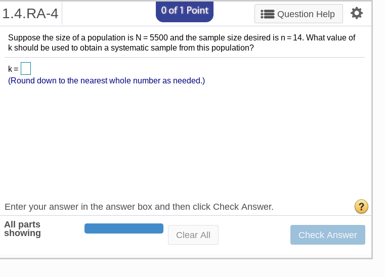 1.4.RA-4 0 of 1 Point Question Help Suppose the size of a population is N 5500 and the sample size desired is n 14. What value of k should be used to obtain a systematic sample from this population? (Round down to the nearest whole number as needed.) Enter your answer in the answer box and then click Check Answer. 2 All parts showing Clear All Check Answer