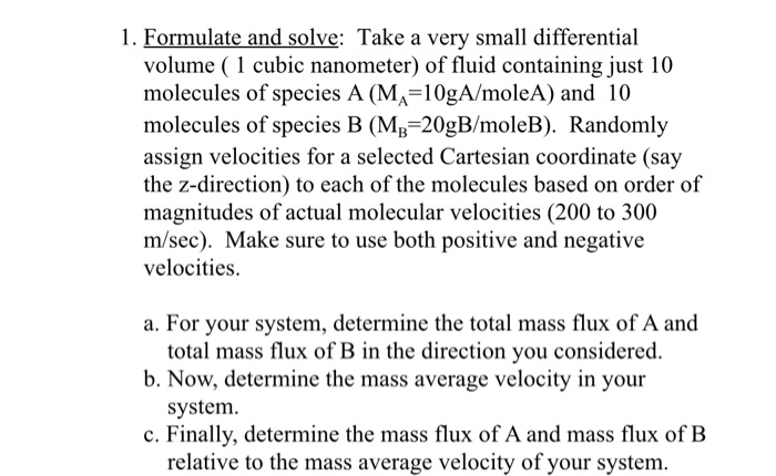 1. Formulate and solve: Take a very small differential volume (1 cubic nanometer) of fluid containing just 10 molecules of species A (MA 10gA/moleA) and 10 molecules of species B (MB 20gB/moleB). Randomly assign velocities for a selected Cartesian coordinate (say the z-direction) to each of the molecules based on order of magnitudes of actual molecular velocities (200 to 300 m/sec). Make sure to use both positive and negative velocities. a. For your system, determine the total mass flux of A and total mass flux of B in the direction you considered. system. relative to the mass average velocity of your system. b. Now, determine the mass average velocity in your c. Finally, determine the mass flux of A and mass flux of B