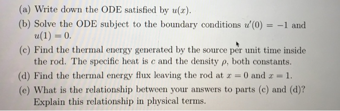 (a) Write down the ODE satisfied by u(x) (b) Solve the ODE subject to the boundary conditions u(0)1 and (c) Find the thermal energy generated by the source per unit time inside the rod. The specific heat is c and the density p, both constants. (d) Find the thermal energy flux leaving the rod at a 0 and1. (e) What is the relationship between your answers to parts (c) and (d)? Explain this relationship in physical terms.