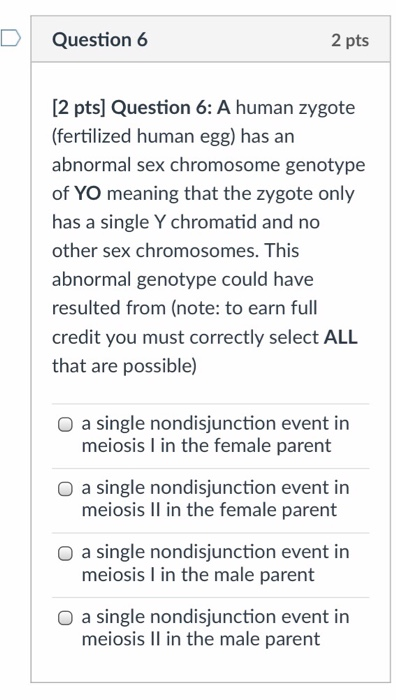 Question 6 2 pts 2 pts] Question 6: A human zygote (fertilized human egg) has an abnormal sex chromosome genotype of YO meaning that the zygote only has a single Y chromatid and no other sex chromosomes. This abnormal genotype could have resulted from (note: to earn full credit you must correctly select ALL that are possible) O a single nondisjunction event in meiosis l in the female parent O a single nondisjunction event in meiosis Il in the female parent O a single nondisjunction event in meiosis I in the male parent O a single nondisjunction event in meiosis Il in the male parent