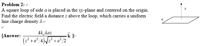 Problem 2: A square loop of side a is placed in the xy-plane and centered on the origin. Find the electric field a distance z above the loop, which carries a uniform line charge density λ [Answer: