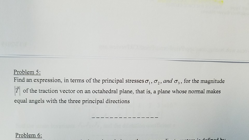 Problem 5 Find an expression, in terms of the principal stresses σί, σ2 , and σ, for the magnitude of the traction vector on an octahedral plane, that is, a plane whose normal makes equal angels with the three principal directions Problem 6: