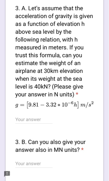 3. A. Lets assume that the acceleration of gravity is given as a function of elevation h above sea level by the following relation, with h measured in meters. If you trust this formula, can you estimate the weight of an airplane at 30km elevation when its weight at the sea level is 40kN? (Please give your answer in N units) * ,-[9.81-3.32 * 10-61] m/s2 Your answer 3. B. Can you also give your answer also in MN units? * Your answer